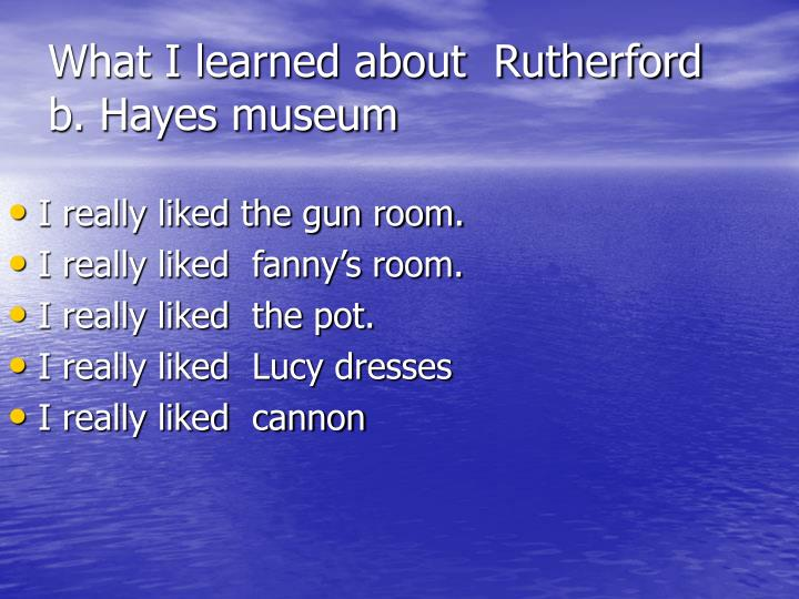 What I learned about  Rutherford b. Hayes museum