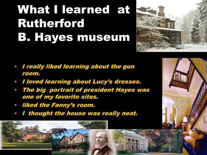 What i learned at rutherford b hayes museum
