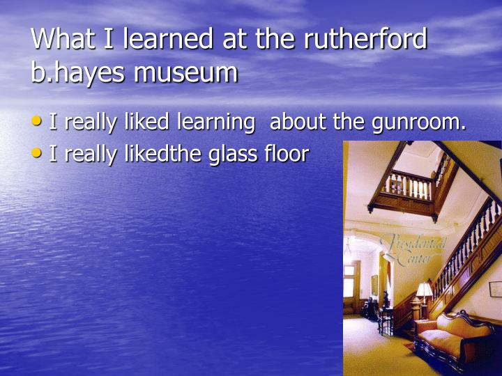 What I learned at the rutherford b.hayes museum