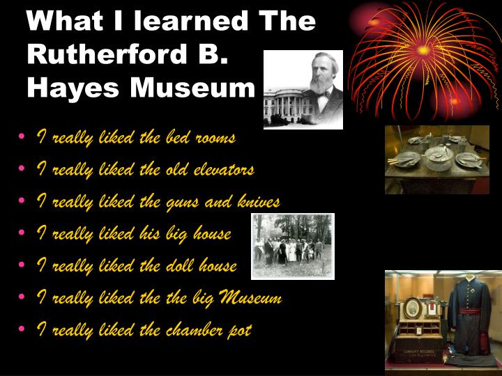 What I learned The Rutherford B. Hayes Museum
