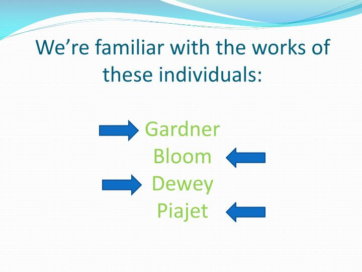 we re familiar with the works of these individuals gardner bloom dewey piajet n.
