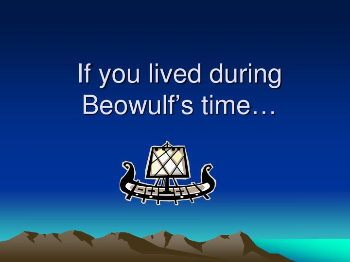 if you lived during beowulf s time n.
