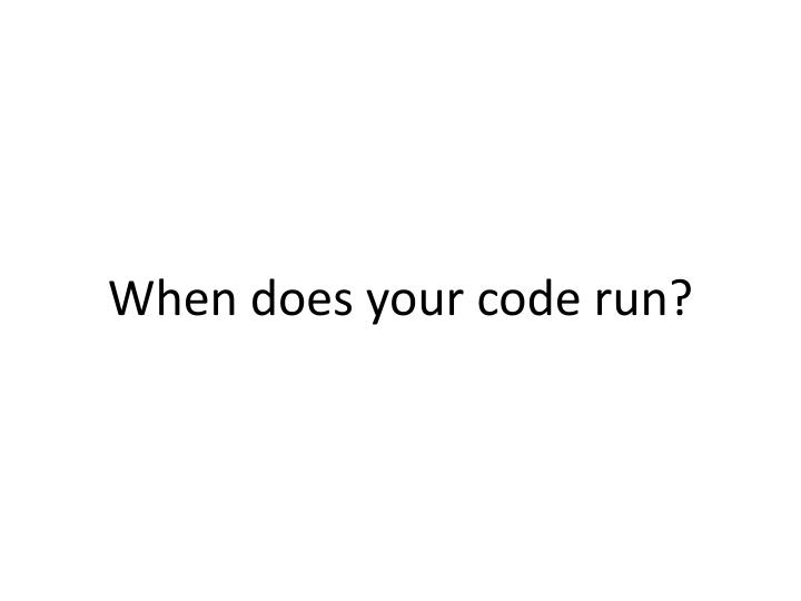 When does your code run?