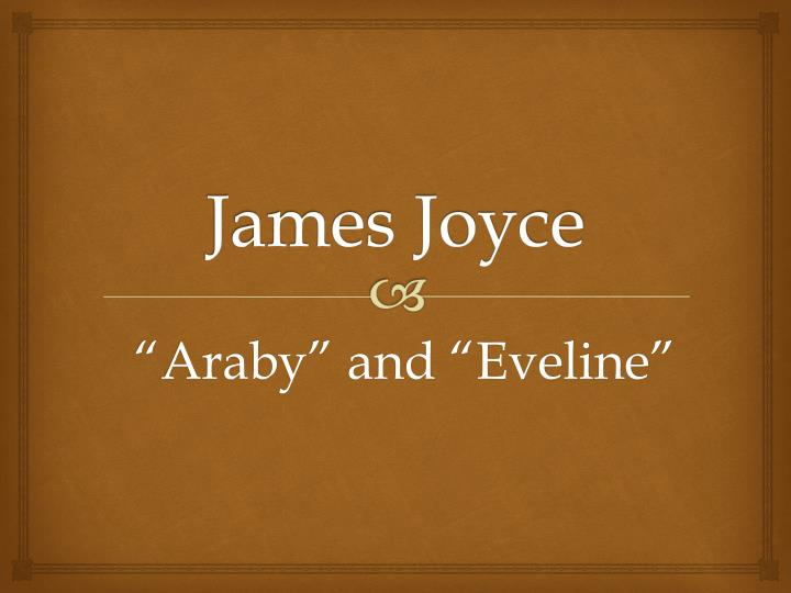 a comparison of the stories araby and eveline by james joyce Two of joyce's short stories are araby (joyce 26) and eveline (joyce 34) the second and the third in his collection respectively both of the stories are in dublin, just like other stories in this book we feel as if joyce is speaking about neighbors or peoples in the same street.