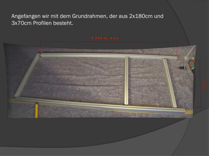 Angefangen wir mit dem grundrahmen der aus 2x180cm und 3x70cm profilen besteht