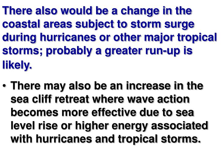 There also would be a change in the coastal areas subject to storm surge during hurricanes or other major tropical storms; probably a greater run-up is likely.