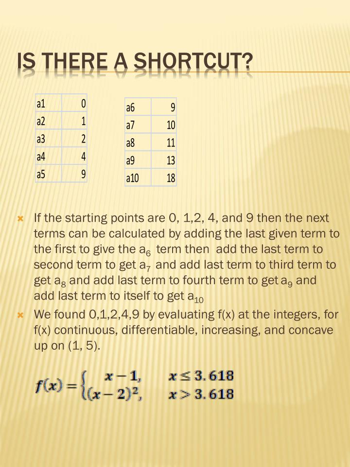 If the starting points are 0, 1,2, 4, and 9 then the next terms can be calculated by adding the last given term to the first to give the a