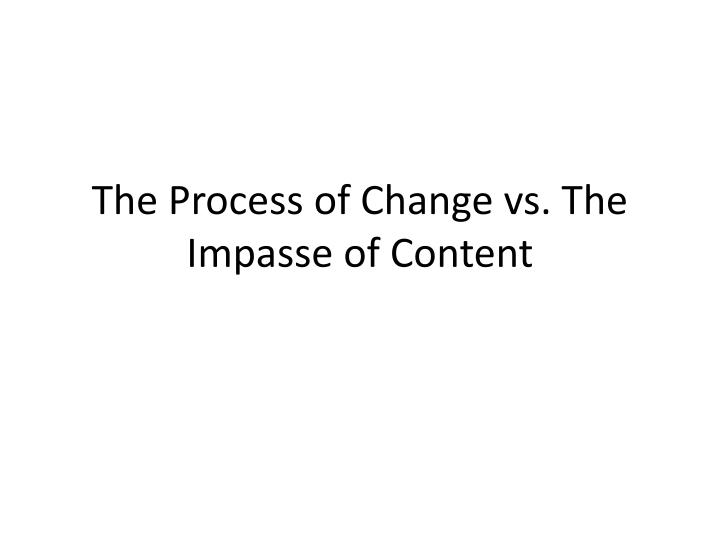 the process of change vs the impasse of content n.
