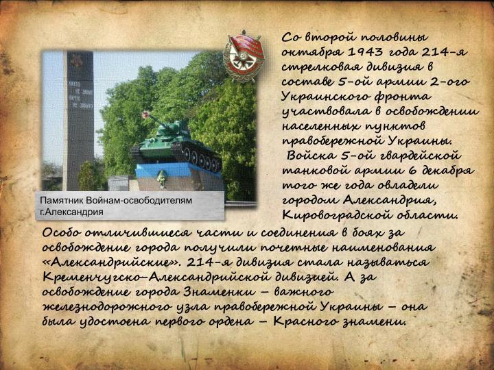 Со второй половины октября 1943 года 214-я стрелковая дивизия в составе 5-ой армии 2-ого Украинского фронта участвовала в освобождении населенных пунктов правобережной Украины.