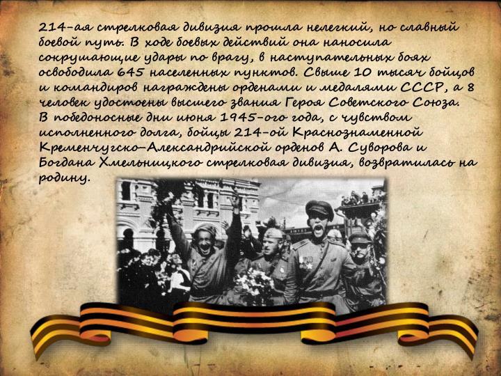 214-ая стрелковая дивизия прошла нелегкий, но славный боевой путь. В ходе боевых действий она наносила сокрушающие удары по врагу, в наступательных боях освободила 645 населенных пунктов. Свыше 10 тысяч бойцов и командиров награждены орденами и медалями СССР, а 8 человек удостоены высшего звания Героя Советского Союза.