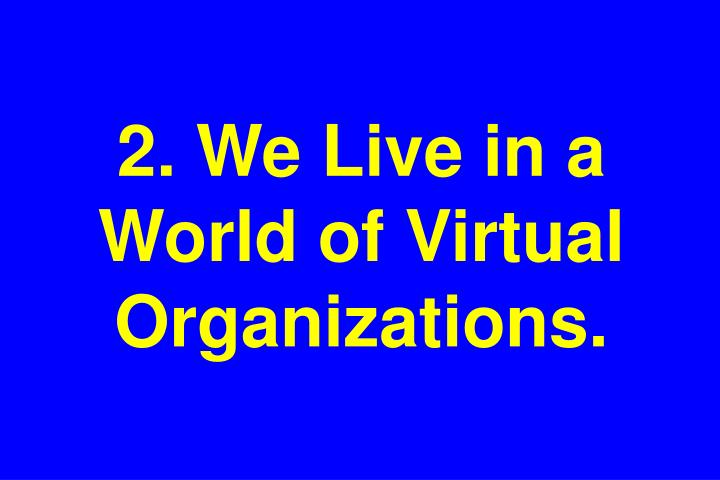 2. We Live in a World of Virtual Organizations.