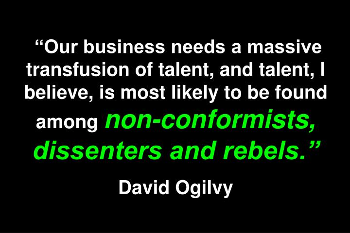 """""""Our business needs a massive transfusion of talent, and talent, I believe, is most likely to be found among"""