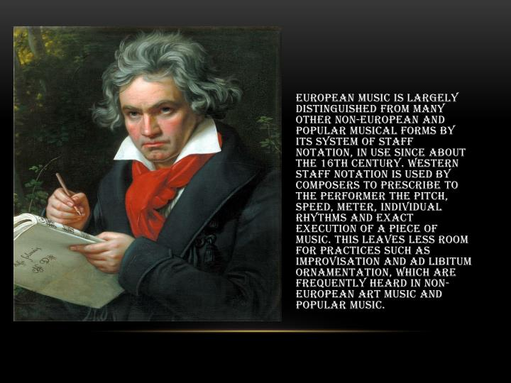 European music is largely distinguished from many other non-European and popular musical forms by its system of staff notation, in use since about the 16th century