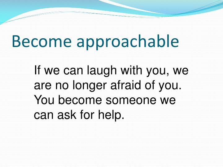 Become approachable