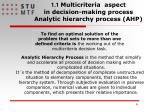 1 1 multicriteria aspect in decision making process analytic hierarchy process ahp