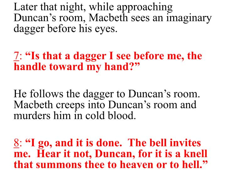 Later that night, while approaching Duncan's room, Macbeth sees an imaginary dagger before his eyes.