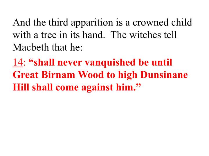 And the third apparition is a crowned child with a tree in its hand.  The witches tell Macbeth that he: