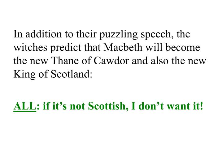 In addition to their puzzling speech, the witches predict that Macbeth will become the new Thane of Cawdor and also the new King of Scotland: