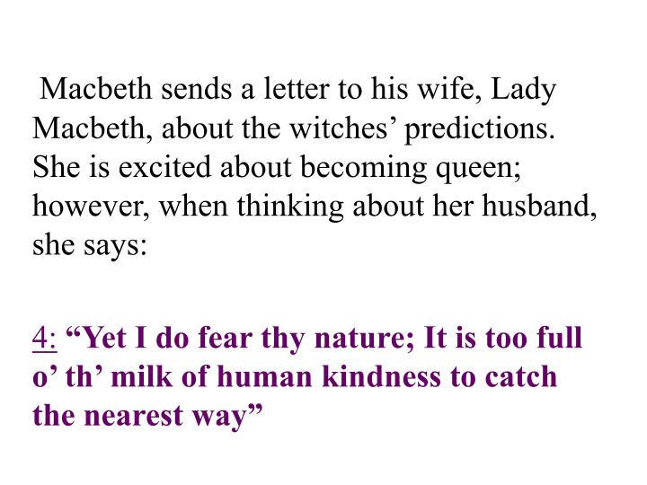 Macbeth sends a letter to his wife, Lady Macbeth, about the witches' predictions.  She is excited about becoming queen; however, when thinking about her husband, she says: