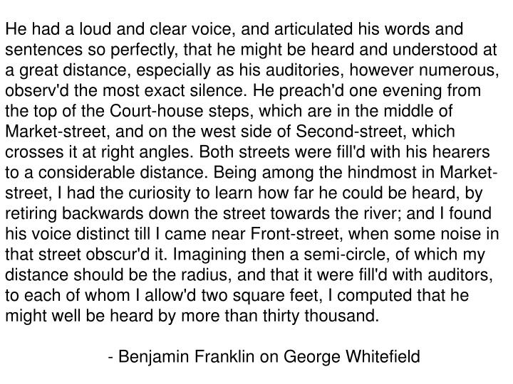 He had a loud and clear voice, and articulated his words and sentences so perfectly, that he might be heard and understood at a great distance, especially as his auditories, however numerous, observ'd the most exact silence. He preach'd one evening from the top of the Court-house steps, which are in the middle of Market-street, and on the west side of Second-street, which crosses it at right angles. Both streets were fill'd with his hearers to a considerable distance. Being among the hindmost in Market-street, I had the curiosity to learn how far he could be heard, by retiring backwards down the street towards the river; and I found his voice distinct till I came near Front-street, when some noise in that street obscur'd it. Imagining then a semi-circle, of which my distance should be the radius, and that it were fill'd with auditors, to each of whom I allow'd two square feet, I computed that he might well be heard by more than thirty thousand.