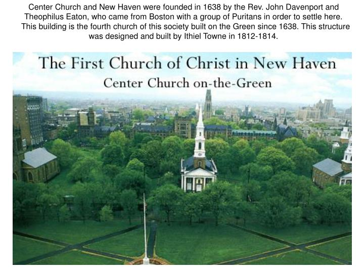 Center Church and New Haven were founded in 1638 by the Rev. John Davenport and Theophilus Eaton, who came from Boston with a group of Puritans in order to settle here.