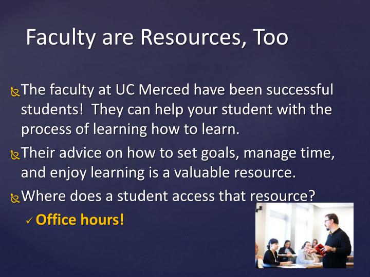 The faculty at UC Merced have been successful students!  They can help your student with the process of learning how to learn.