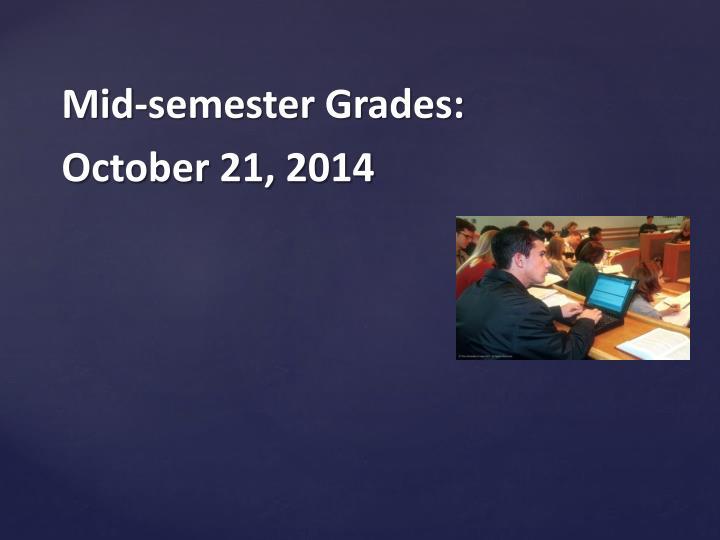 Mid-semester Grades: