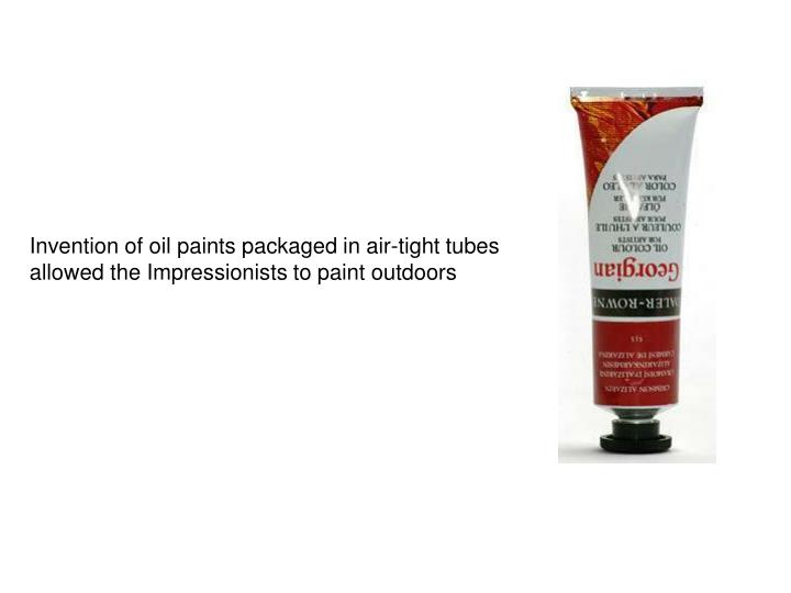 Invention of oil paints packaged in air-tight tubes allowed the Impressionists to paint outdoors