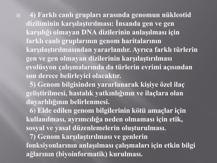4) Farklı canlı grupları arasında genomun nükleotid diziliminin karşılaştırılması: İnsanda gen ve gen karşılığı olmayan DNA dizilerinin anlaşılması için farklı canlı gruplarının genom haritalarının karşılaştırılmasından yararlanılır. Ayrıca farklı türlerin gen ve gen olmayan dizilerinin karşılaştırılması evolüsyon çalışmalarında da türlerin evrimi açısından son derece belirleyici olacaktır.