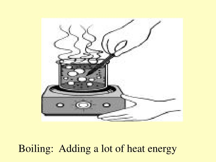 Boiling:  Adding a lot of heat energy