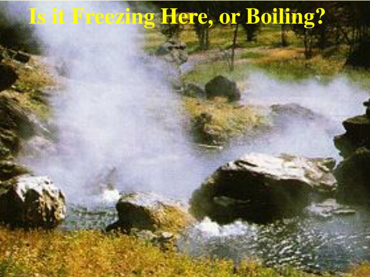 Is it Freezing Here, or Boiling?
