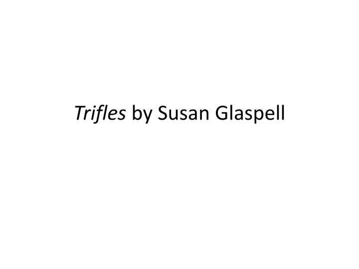 critical essays on trifles by susan glaspell Free summary and analysis of the events in susan glaspell's trifles that won't make you snore we promise.