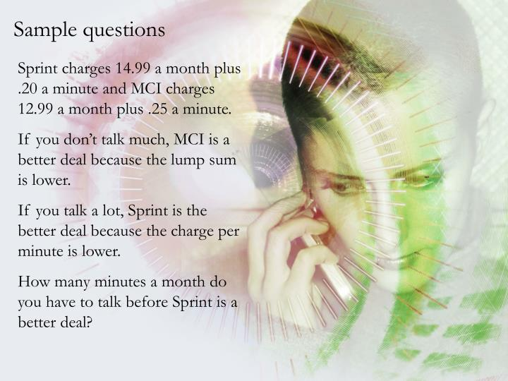 Sprint charges 14.99 a month plus .20 a minute and MCI charges 12.99 a month plus .25 a minute.