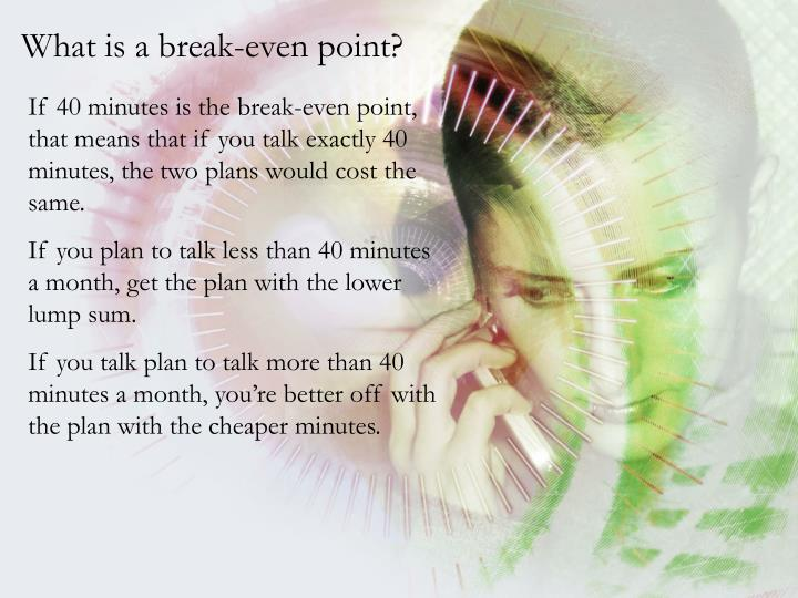 If 40 minutes is the break-even point, that means that if you talk exactly 40 minutes, the two plans would cost the same.
