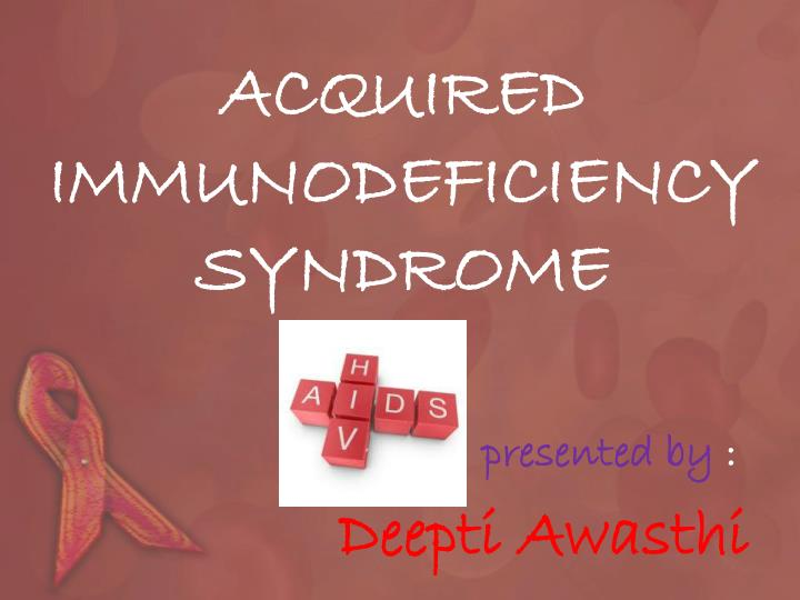 Acquired immunodeficiency syndrome presented by deepti awasthi