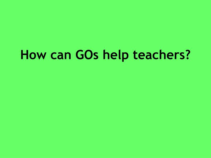 How can GOs help teachers?