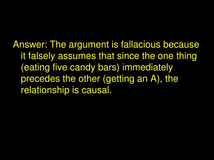 Answer: The argument is fallacious because it falsely assumes that since the one thing (eating five candy bars) immediately precedes the other (getting an A), the relationship is causal.
