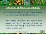 debarked or b ark free wood 3