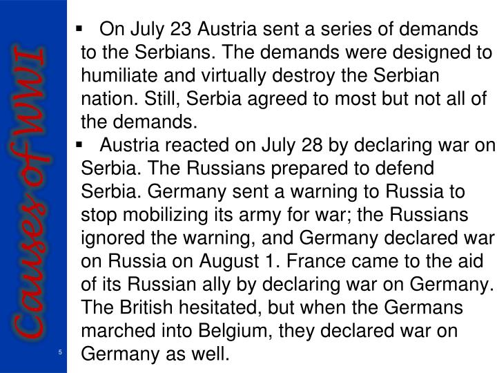 On July 23 Austria sent a series of demands to the Serbians. The demands were designed to humiliate and virtually destroy the Serbian nation. Still, Serbia agreed to most but not all of the demands.