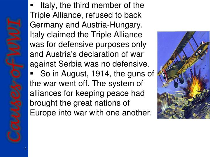 Italy, the third member of the Triple Alliance, refused to back Germany and Austria-Hungary. Italy claimed the Triple Alliance was for defensive purposes only and Austria's declaration of war against Serbia was no defensive.
