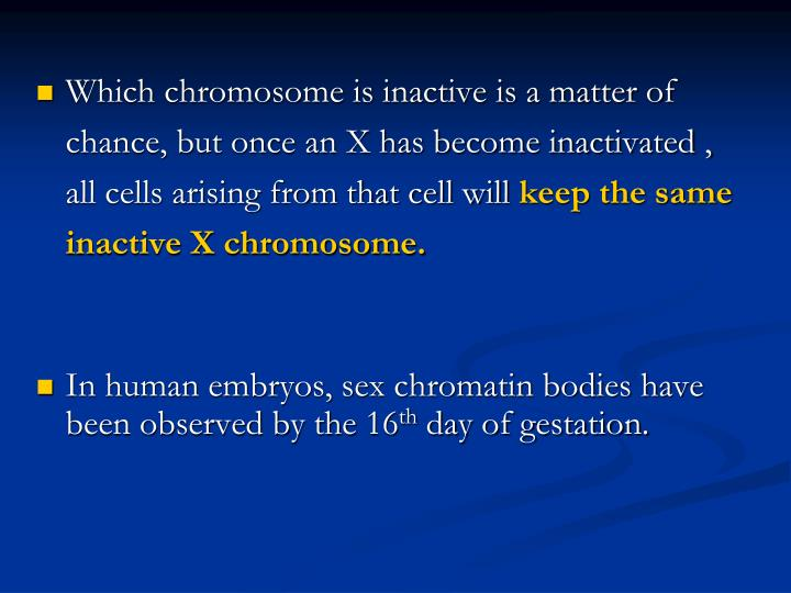 Which chromosome is inactive is a matter of chance, but once an X has become inactivated , all cells arising from that cell will