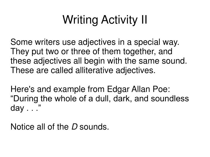 Some writers use adjectives in a special way. They put two or three of them together, and these adjectives all begin with the same sound. These are called alliterative adjectives.