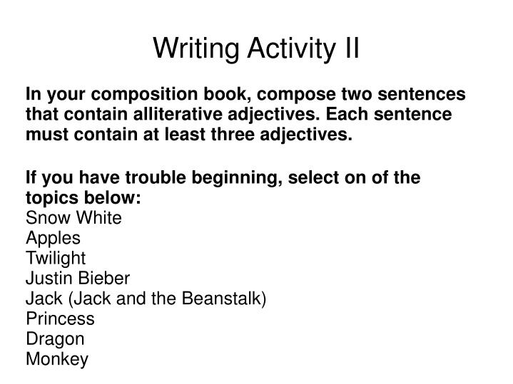 In your composition book, compose two sentences that contain alliterative adjectives. Each sentence must contain at least three adjectives.
