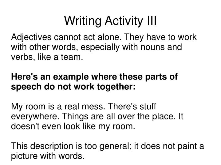 Adjectives cannot act alone. They have to work with other words, especially with nouns and verbs, like a team.