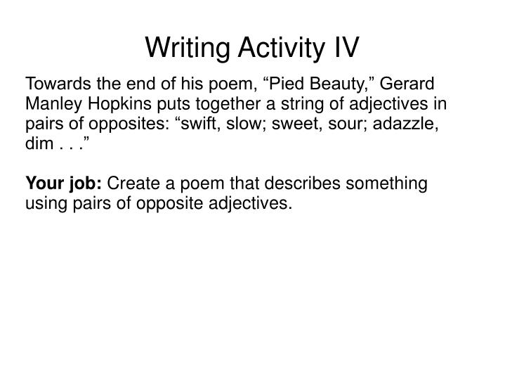 "Towards the end of his poem, ""Pied Beauty,"" Gerard Manley Hopkins puts together a string of adjectives in pairs of opposites: ""swift, slow; sweet, sour; adazzle, dim . . ."""