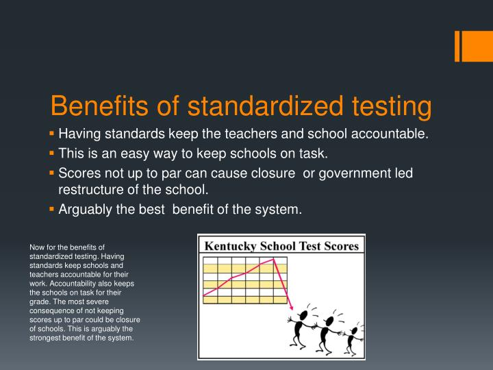 Now for the benefits of standardized testing. Having standards keep schools and teachers accountable for their work. Accountability also keeps the schools on task for their grade. The most severe consequence of not keeping scores up to par could be closure of