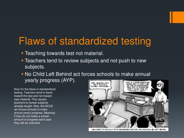 Now for the flaws in standardized testing. Teachers tend to teach toward the test and not toward new material. This causes teachers to review subjects already taught. Also, the NCLB act forces schools to make annual yearly progress. Meaning if they do not make a certain amount of progress each year they will be criticized.