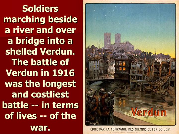 Soldiers marching beside a river and over a bridge into a shelled Verdun. The battle of Verdun in 1916 was the longest and costliest battle -- in terms of lives -- of the war.