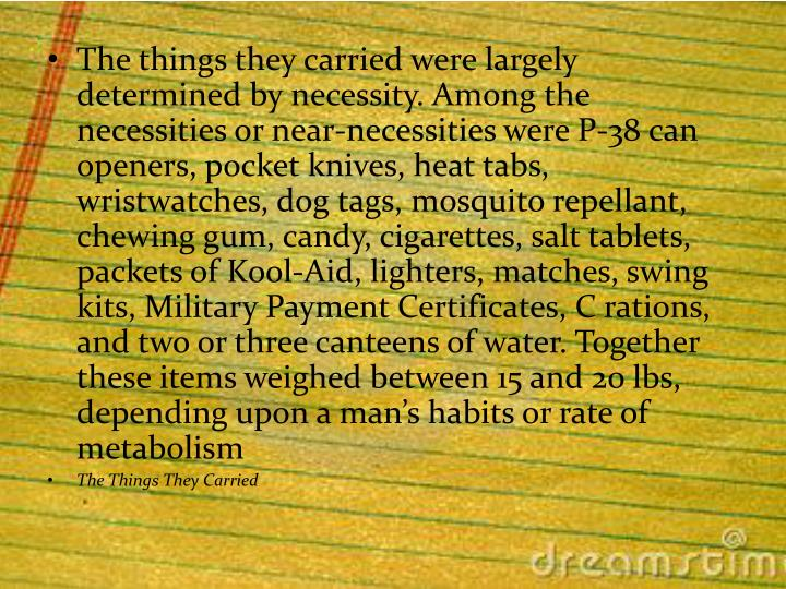 The things they carried were largely determined by necessity. Among the necessities or near-necessities were P-38 can openers, pocket knives, heat tabs, wristwatches, dog tags, mosquito repellant, chewing gum, candy, cigarettes, salt tablets, packets of Kool-Aid, lighters, matches, swing kits, Military Payment Certificates, C rations, and two or three canteens of water. Together these items weighed between 15 and 20