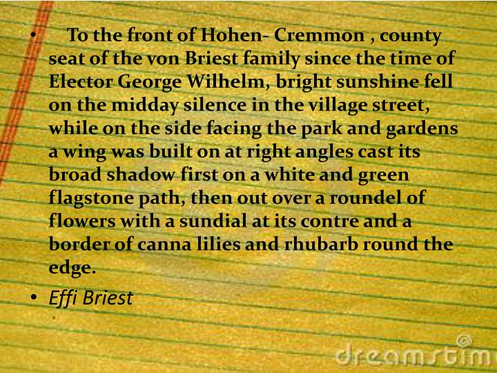 To the front of Hohen- Cremmon , county seat of the von Briest family since the time of Elector George Wilhelm, bright sunshine fell on the midday silence in the village street, while on the side facing the park and gardens a wing was built on at right angles cast its broad shadow first on a white and green  flagstone path, then out over a roundel of flowers with a sundial at its contre and a border of canna lilies and rhubarb round the edge.